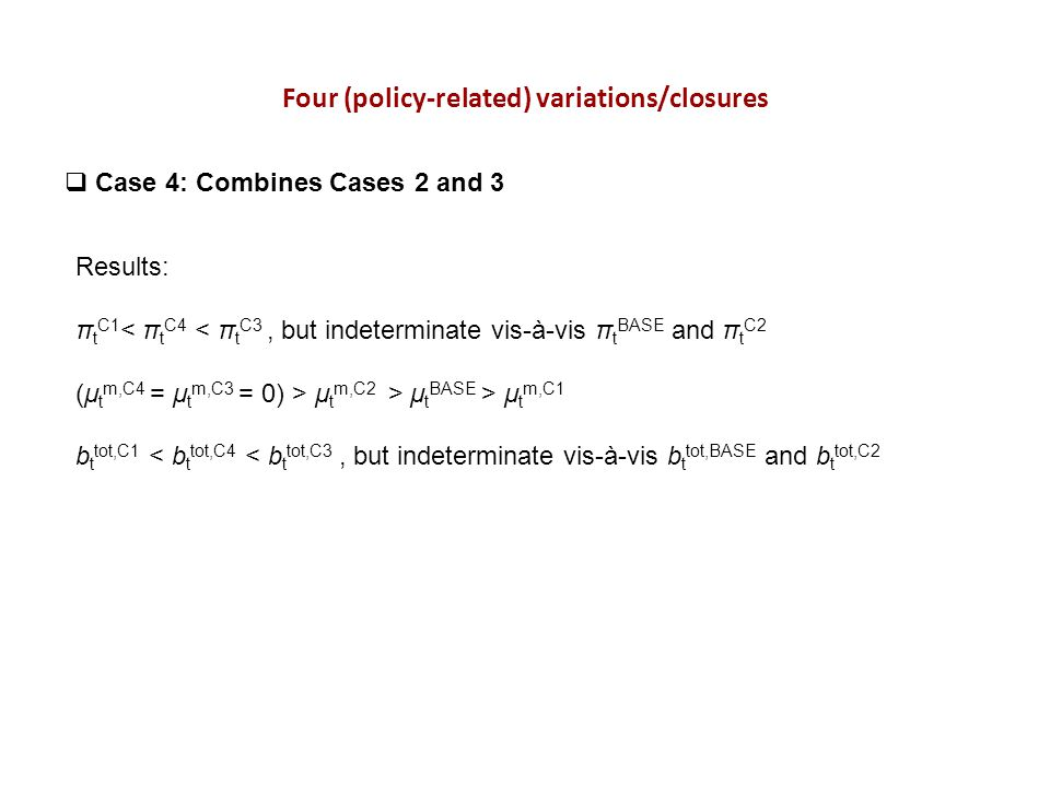 Four (policy-related) variations/closures Case 4: Combines Cases 2 and 3 Results: π t C1 < π t C4 < π t C3, but indeterminate vis-à-vis π t BASE and π t C2 (μ t m,C4 = μ t m,C3 = 0) > μ t m,C2 > μ t BASE > μ t m,C1 b t tot,C1 < b t tot,C4 < b t tot,C3, but indeterminate vis-à-vis b t tot,BASE and b t tot,C2
