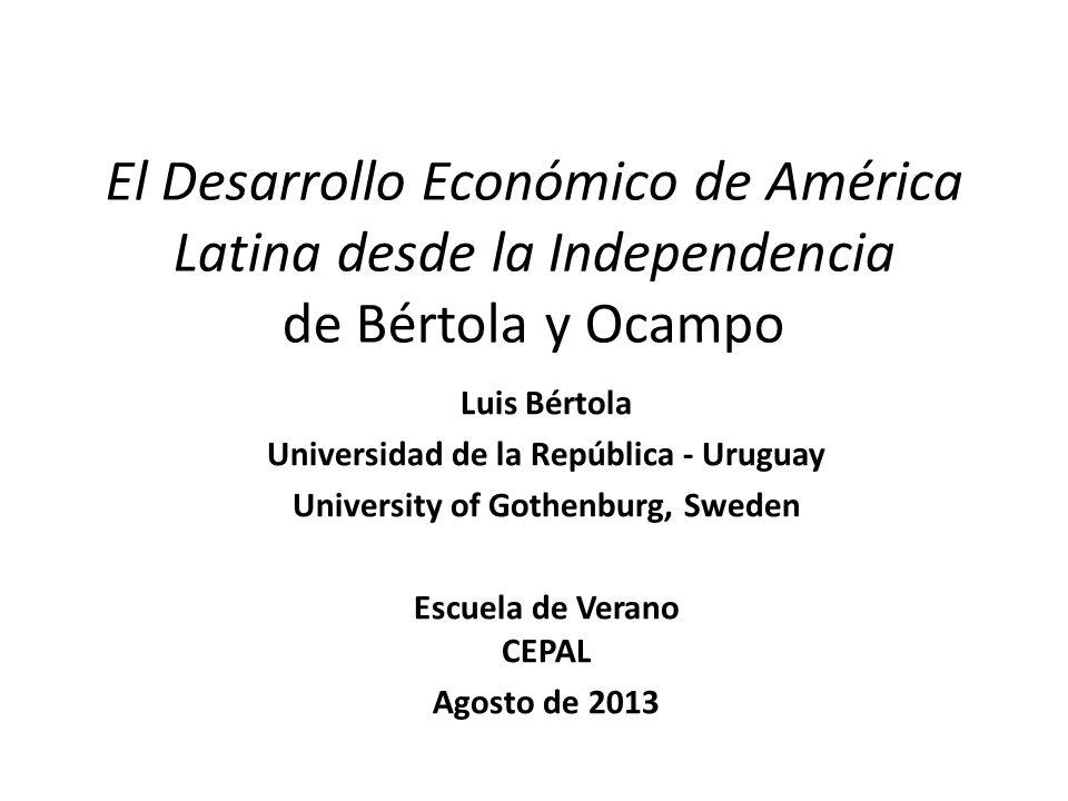 El Desarrollo Económico de América Latina desde la Independencia de Bértola y Ocampo Luis Bértola Universidad de la República - Uruguay University of Gothenburg, Sweden Escuela de Verano CEPAL Agosto de 2013