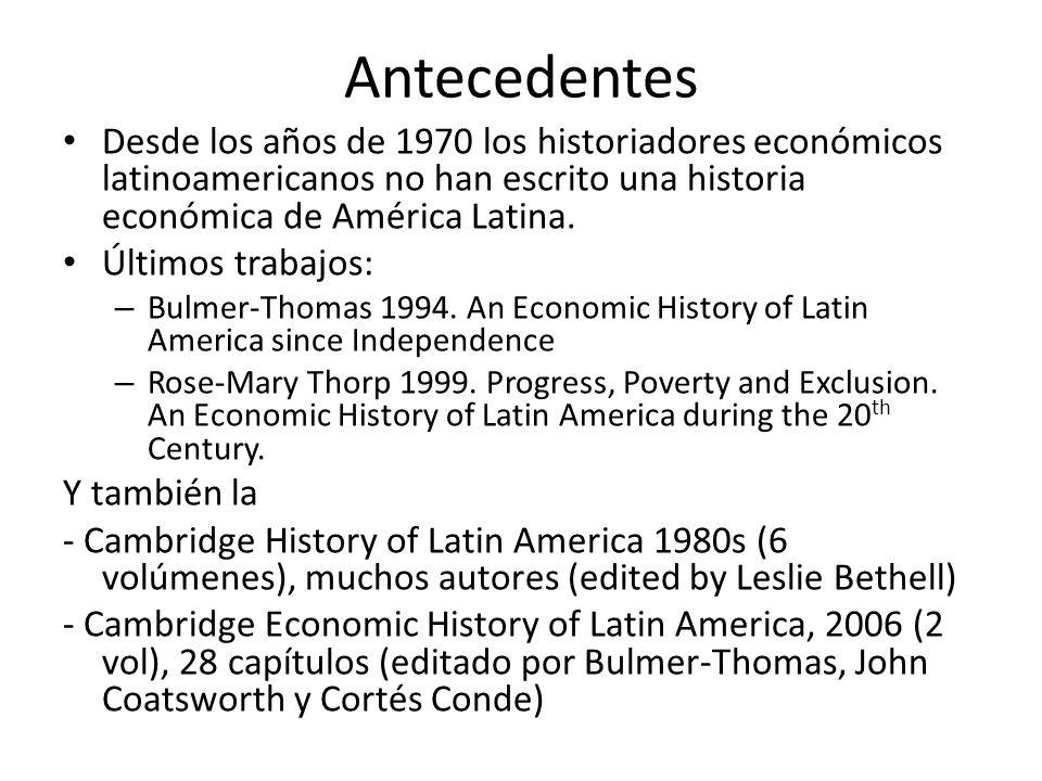 Antecedentes Desde los años de 1970 los historiadores económicos latinoamericanos no han escrito una historia económica de América Latina. Últimos tra