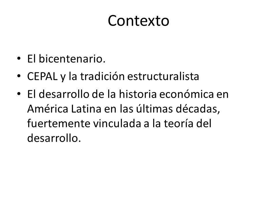Contexto El bicentenario. CEPAL y la tradición estructuralista El desarrollo de la historia económica en América Latina en las últimas décadas, fuerte