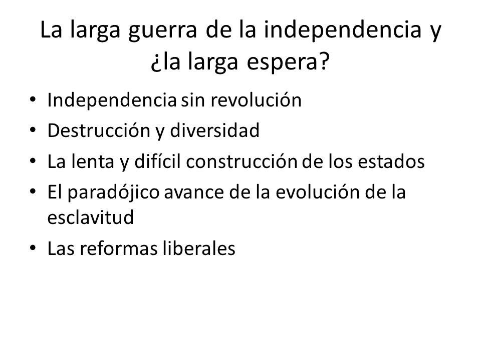 La larga guerra de la independencia y ¿la larga espera? Independencia sin revolución Destrucción y diversidad La lenta y difícil construcción de los e