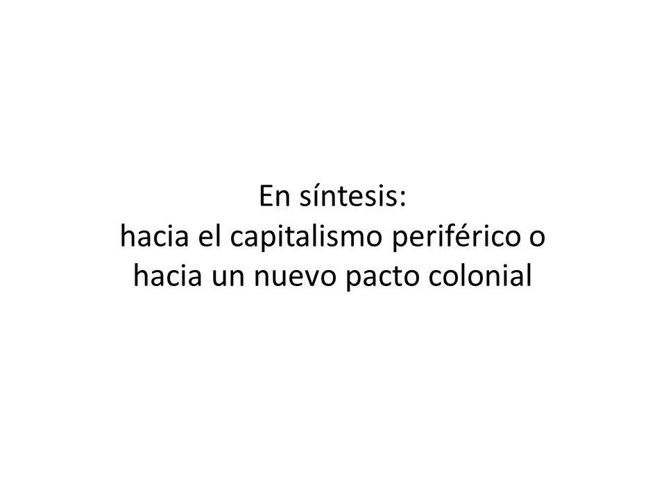 En síntesis: hacia el capitalismo periférico o hacia un nuevo pacto colonial