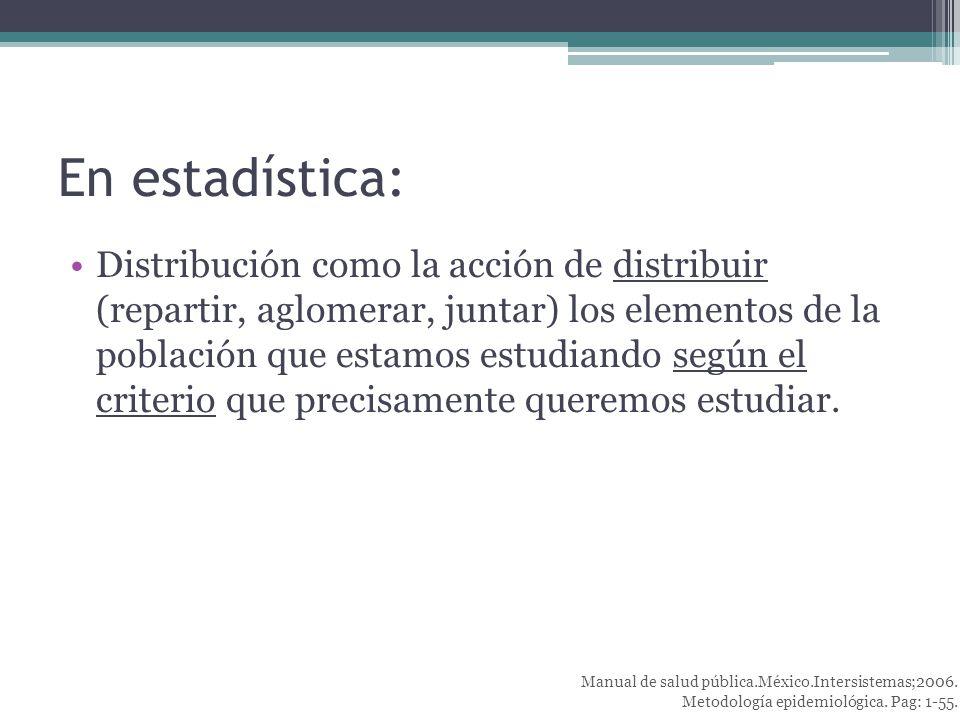 En estadística: Distribución como la acción de distribuir (repartir, aglomerar, juntar) los elementos de la población que estamos estudiando según el