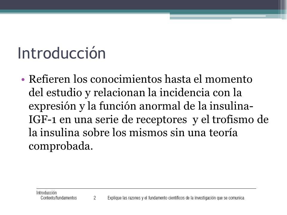 Introducción Refieren los conocimientos hasta el momento del estudio y relacionan la incidencia con la expresión y la función anormal de la insulina- IGF-1 en una serie de receptores y el trofismo de la insulina sobre los mismos sin una teoría comprobada.