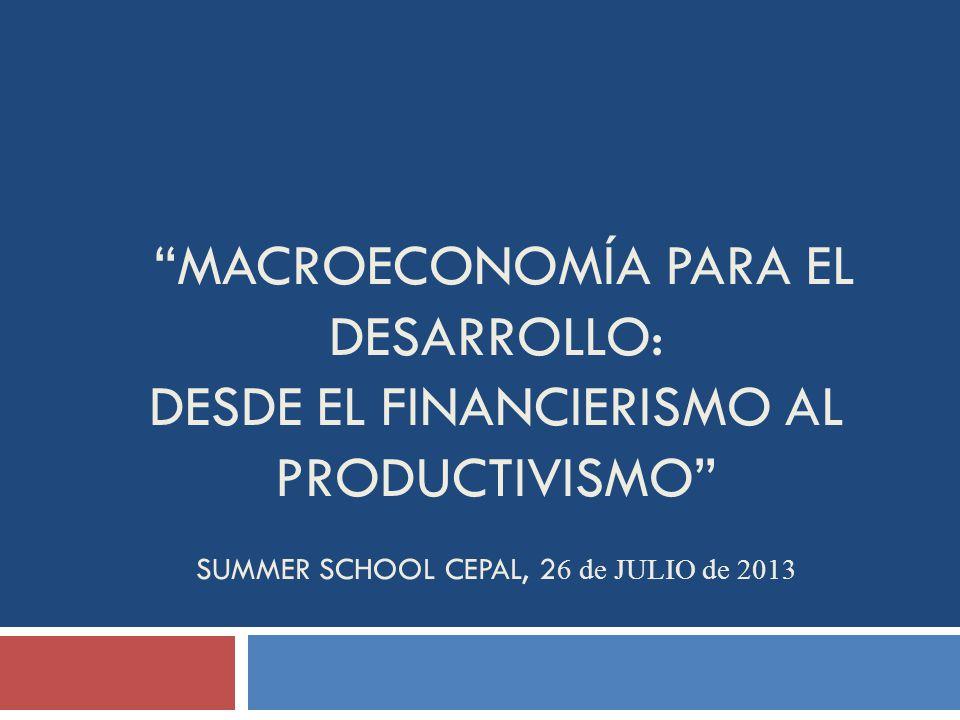 MACROECONOMÍA PARA EL DESARROLLO: DESDE EL FINANCIERISMO AL PRODUCTIVISMO SUMMER SCHOOL CEPAL, 2 6 de JULIO de 2013