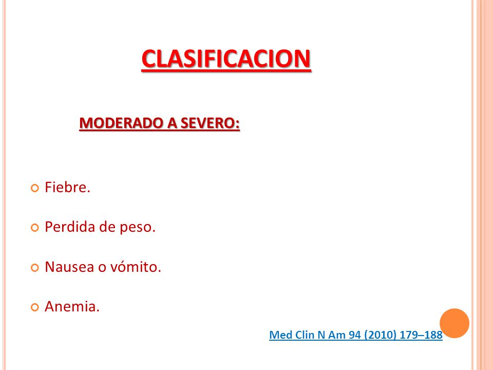 CLASIFICACION MODERADO A SEVERO: Fiebre. Perdida de peso. Nausea o vómito. Anemia. Med Clin N Am 94 (2010) 179–188