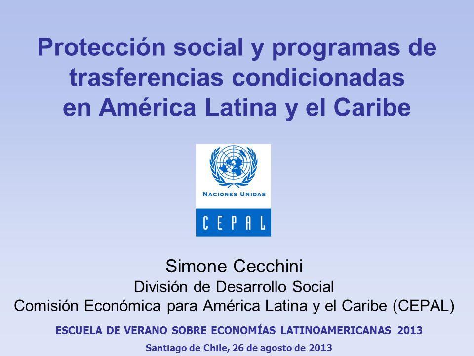 Protección social y programas de trasferencias condicionadas en América Latina y el Caribe Simone Cecchini División de Desarrollo Social Comisión Económica para América Latina y el Caribe (CEPAL) ESCUELA DE VERANO SOBRE ECONOMÍAS LATINOAMERICANAS 2013 Santiago de Chile, 26 de agosto de 2013