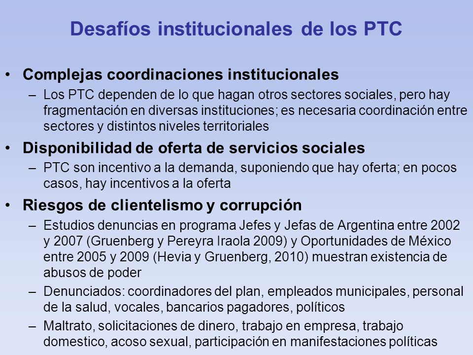 Desafíos institucionales de los PTC Complejas coordinaciones institucionales –Los PTC dependen de lo que hagan otros sectores sociales, pero hay fragmentación en diversas instituciones; es necesaria coordinación entre sectores y distintos niveles territoriales Disponibilidad de oferta de servicios sociales –PTC son incentivo a la demanda, suponiendo que hay oferta; en pocos casos, hay incentivos a la oferta Riesgos de clientelismo y corrupción –Estudios denuncias en programa Jefes y Jefas de Argentina entre 2002 y 2007 (Gruenberg y Pereyra Iraola 2009) y Oportunidades de México entre 2005 y 2009 (Hevia y Gruenberg, 2010) muestran existencia de abusos de poder –Denunciados: coordinadores del plan, empleados municipales, personal de la salud, vocales, bancarios pagadores, políticos –Maltrato, solicitaciones de dinero, trabajo en empresa, trabajo domestico, acoso sexual, participación en manifestaciones políticas