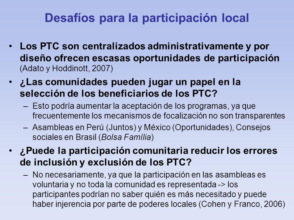 Desafíos para la participación local Los PTC son centralizados administrativamente y por diseño ofrecen escasas oportunidades de participación (Adato y Hoddinott, 2007) ¿Las comunidades pueden jugar un papel en la selección de los beneficiarios de los PTC.