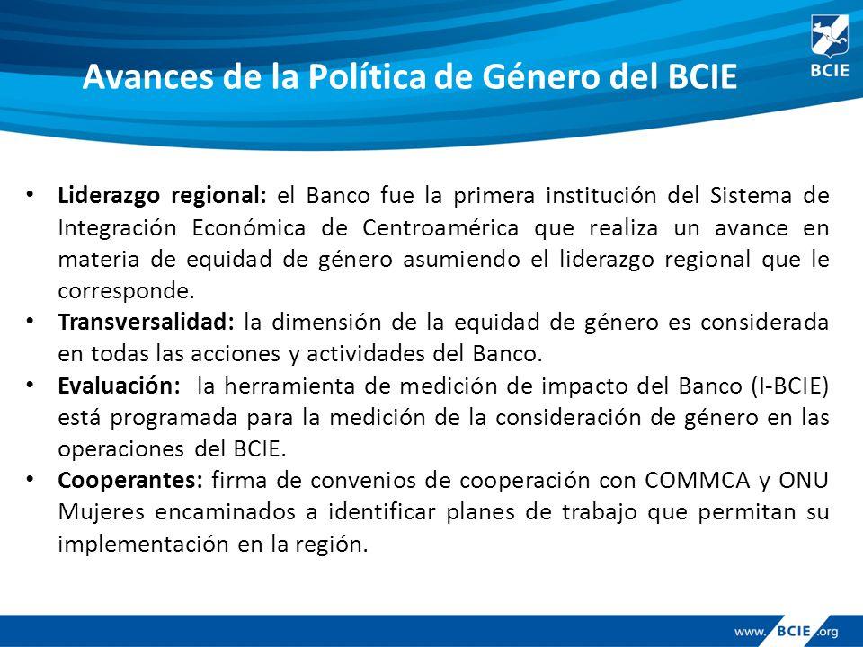 Avances de la Política de Género del BCIE Liderazgo regional: el Banco fue la primera institución del Sistema de Integración Económica de Centroamérica que realiza un avance en materia de equidad de género asumiendo el liderazgo regional que le corresponde.