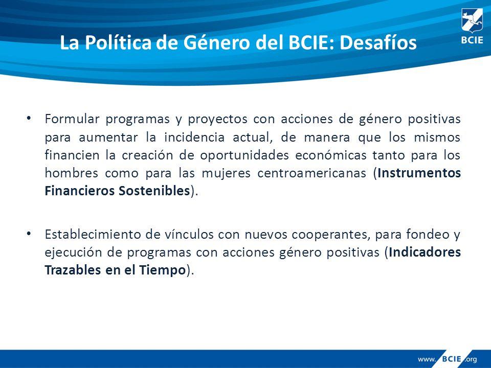 La Política de Género del BCIE: Desafíos Formular programas y proyectos con acciones de género positivas para aumentar la incidencia actual, de manera que los mismos financien la creación de oportunidades económicas tanto para los hombres como para las mujeres centroamericanas (Instrumentos Financieros Sostenibles).