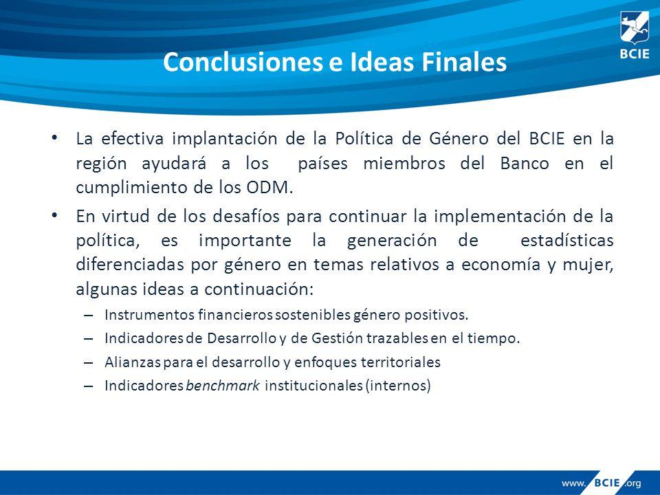 Conclusiones e Ideas Finales La efectiva implantación de la Política de Género del BCIE en la región ayudará a los países miembros del Banco en el cumplimiento de los ODM.