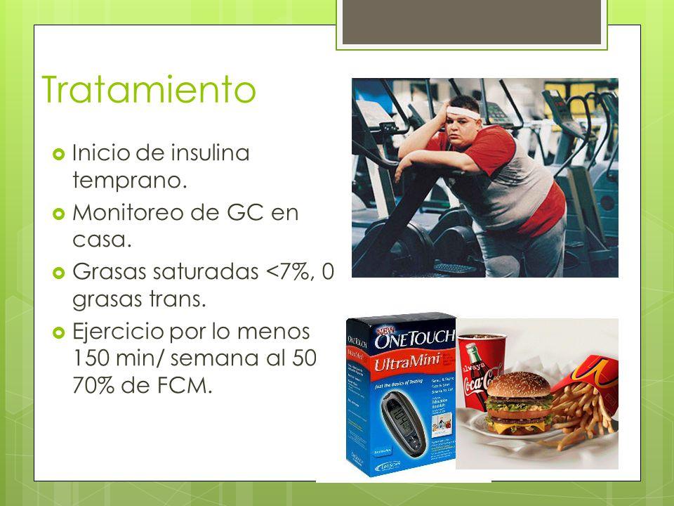 Tratamiento Inicio de insulina temprano. Monitoreo de GC en casa. Grasas saturadas <7%, 0 grasas trans. Ejercicio por lo menos 150 min/ semana al 50-