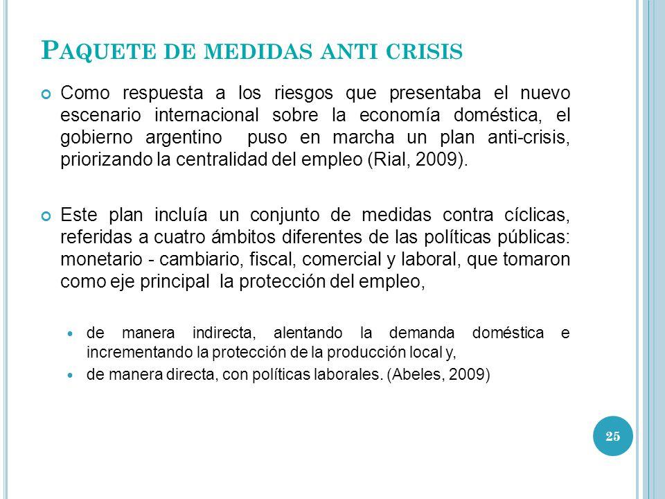 P AQUETE DE MEDIDAS ANTI CRISIS Como respuesta a los riesgos que presentaba el nuevo escenario internacional sobre la economía doméstica, el gobierno argentino puso en marcha un plan anti-crisis, priorizando la centralidad del empleo (Rial, 2009).