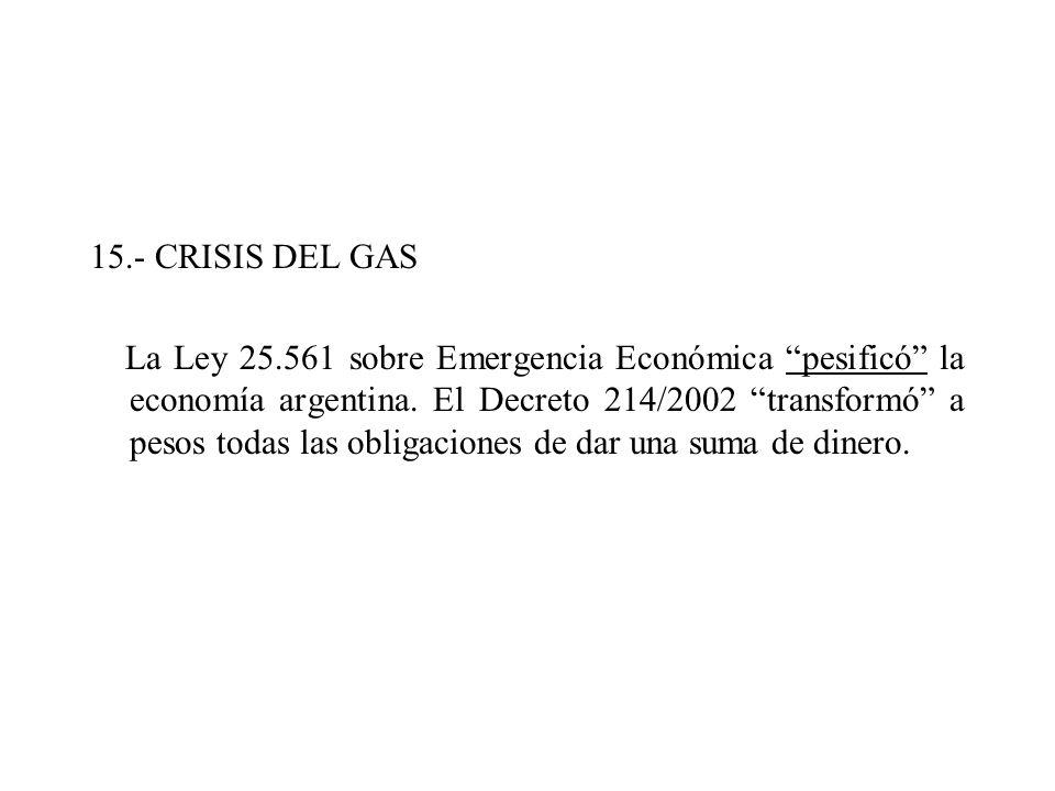 15.- CRISIS DEL GAS La Ley 25.561 sobre Emergencia Económica pesificó la economía argentina. El Decreto 214/2002 transformó a pesos todas las obligaci