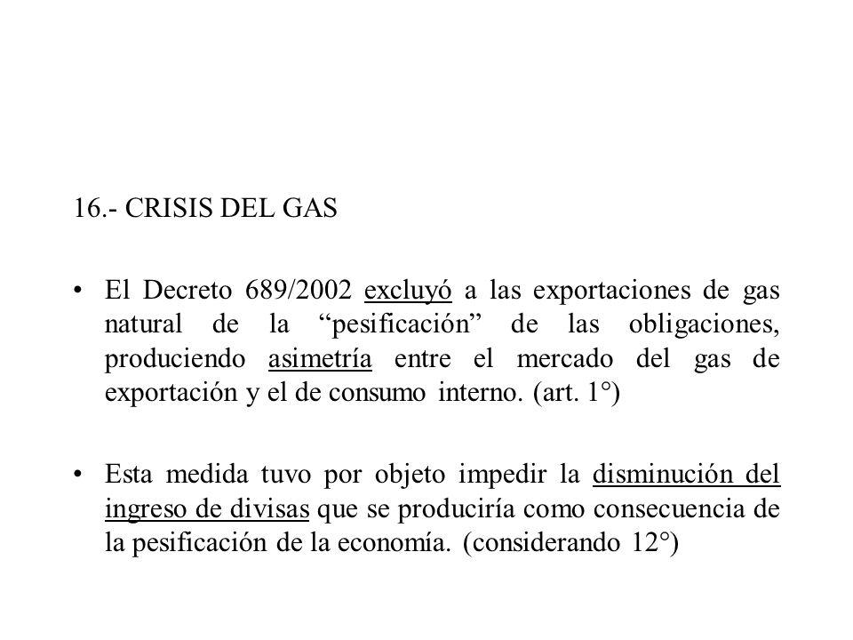 16.- CRISIS DEL GAS El Decreto 689/2002 excluyó a las exportaciones de gas natural de la pesificación de las obligaciones, produciendo asimetría entre