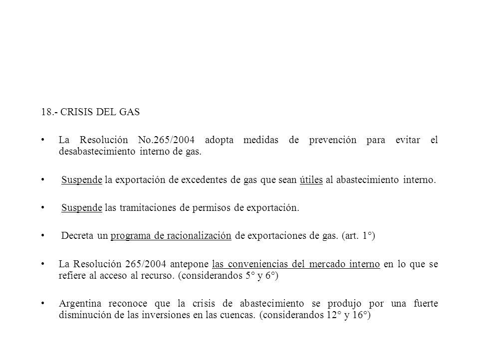 18.- CRISIS DEL GAS La Resolución No.265/2004 adopta medidas de prevención para evitar el desabastecimiento interno de gas. Suspende la exportación de