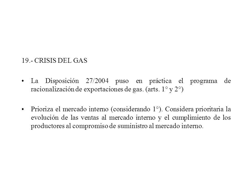 19.- CRISIS DEL GAS La Disposición 27/2004 puso en práctica el programa de racionalización de exportaciones de gas. (arts. 1° y 2°) Prioriza el mercad
