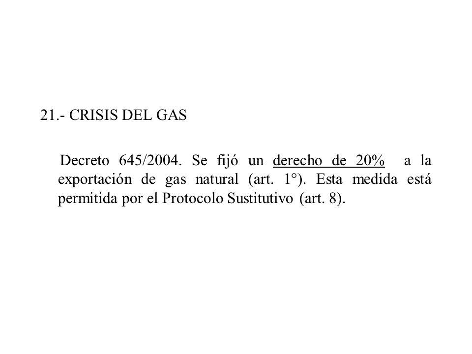21.- CRISIS DEL GAS Decreto 645/2004. Se fijó un derecho de 20% a la exportación de gas natural (art. 1°). Esta medida está permitida por el Protocolo