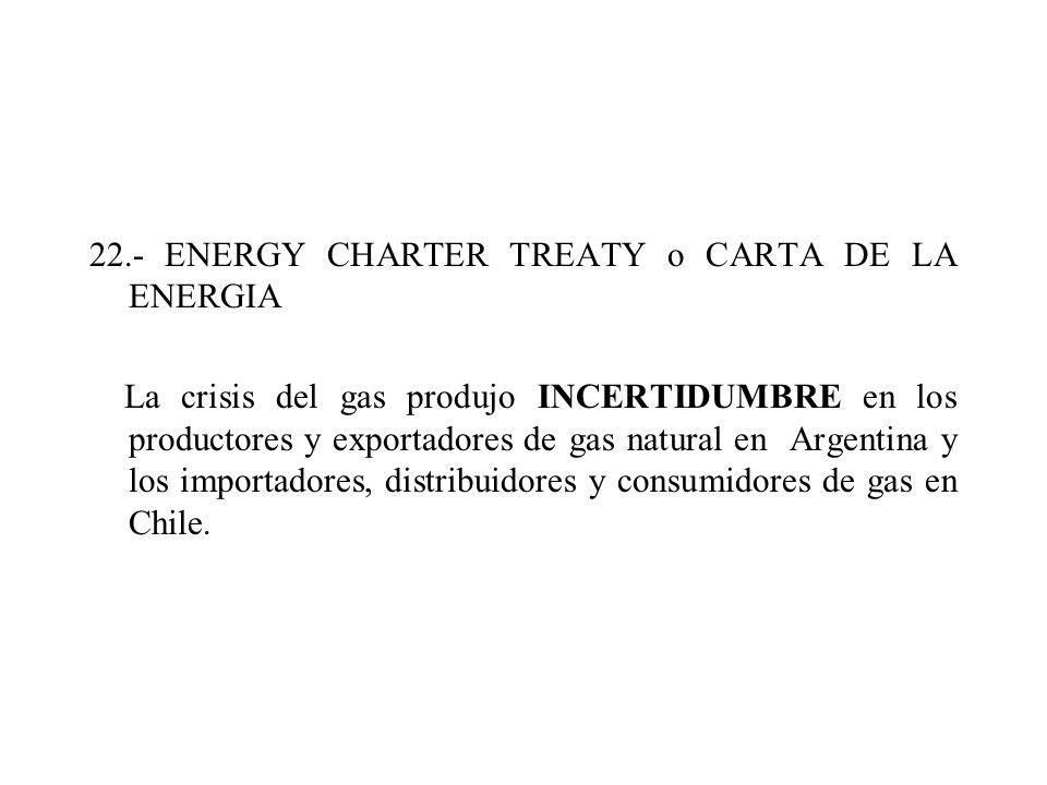22.- ENERGY CHARTER TREATY o CARTA DE LA ENERGIA La crisis del gas produjo INCERTIDUMBRE en los productores y exportadores de gas natural en Argentina
