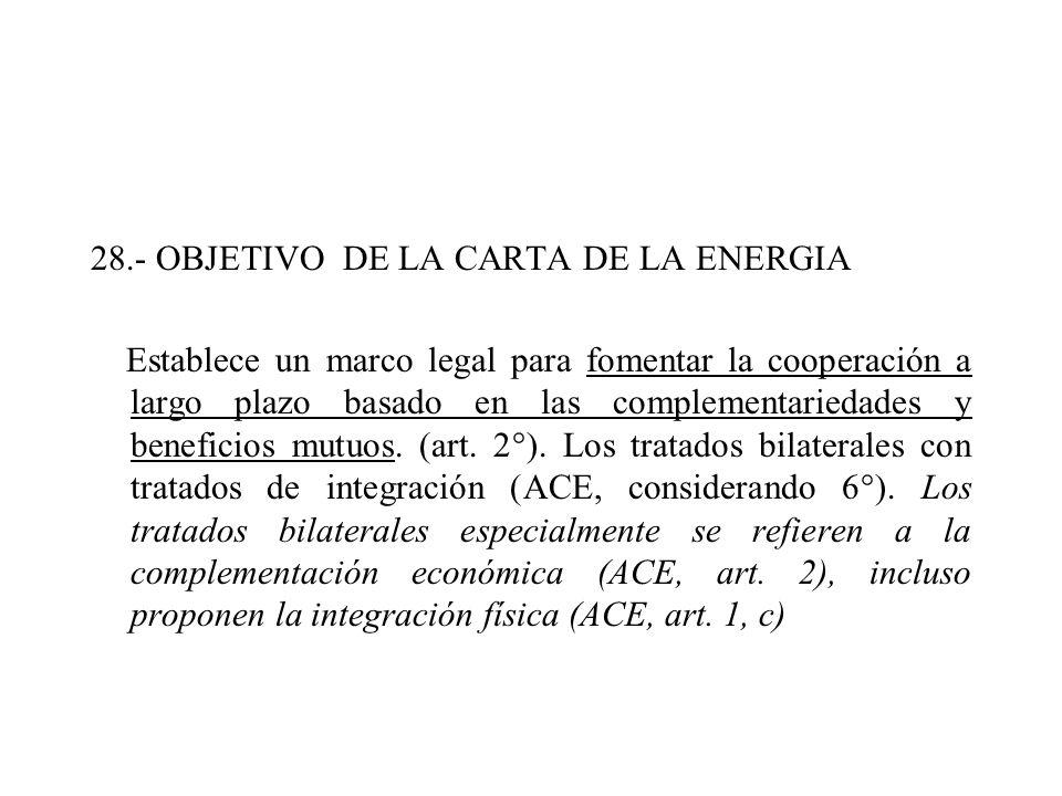28.- OBJETIVO DE LA CARTA DE LA ENERGIA Establece un marco legal para fomentar la cooperación a largo plazo basado en las complementariedades y beneficios mutuos.