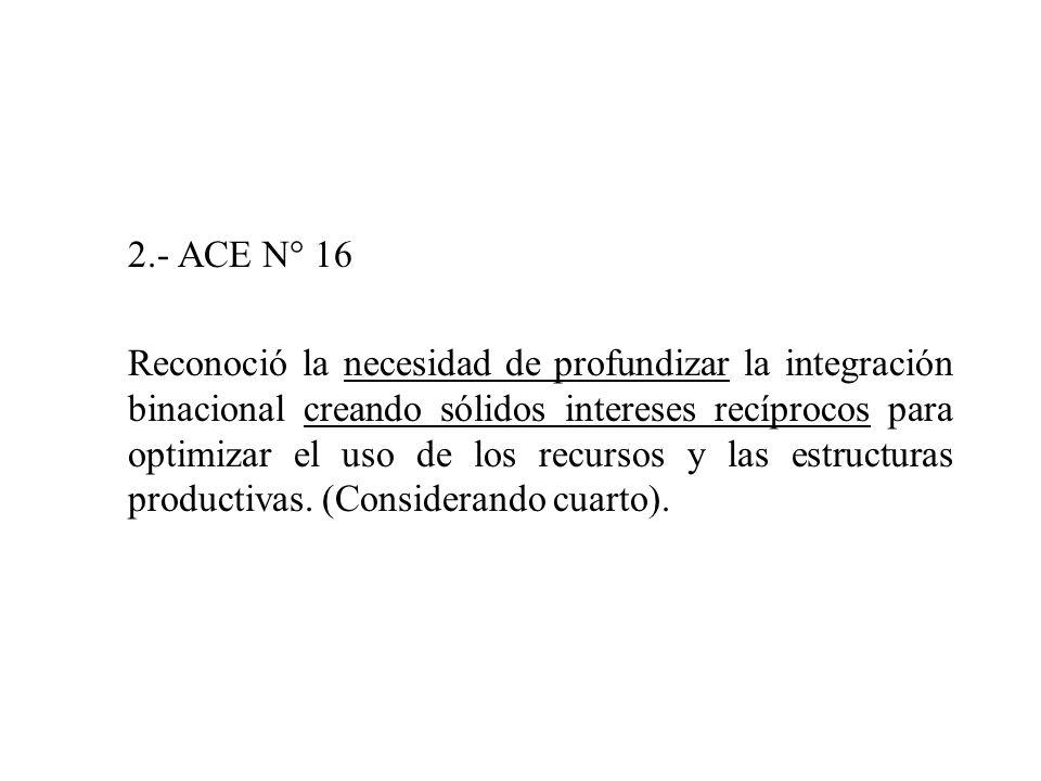 2.- ACE N° 16 Reconoció la necesidad de profundizar la integración binacional creando sólidos intereses recíprocos para optimizar el uso de los recursos y las estructuras productivas.