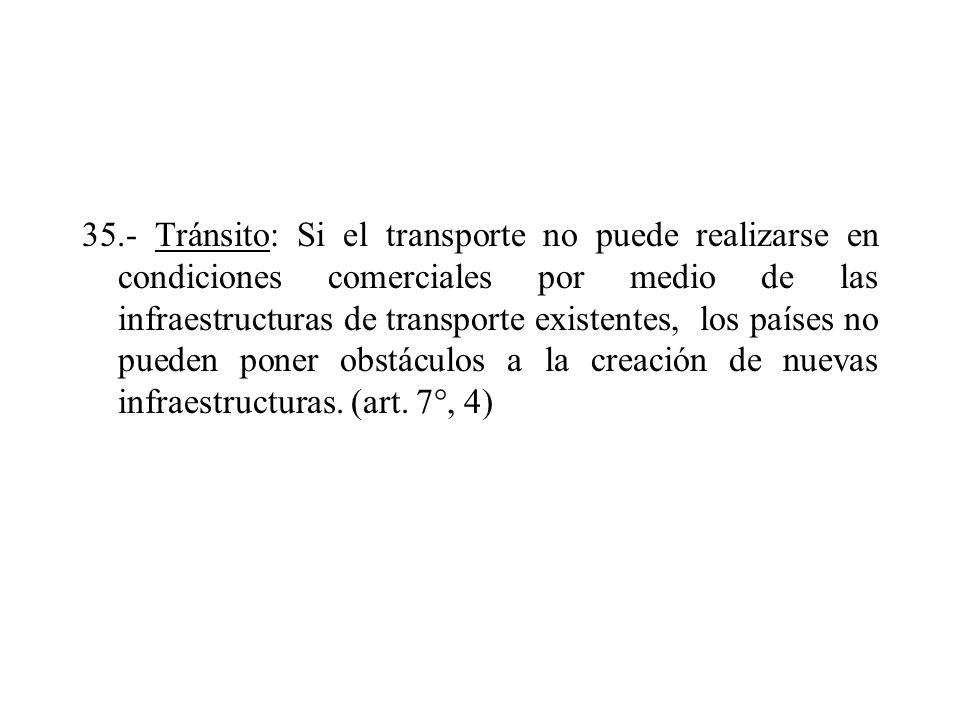 35.- Tránsito: Si el transporte no puede realizarse en condiciones comerciales por medio de las infraestructuras de transporte existentes, los países no pueden poner obstáculos a la creación de nuevas infraestructuras.