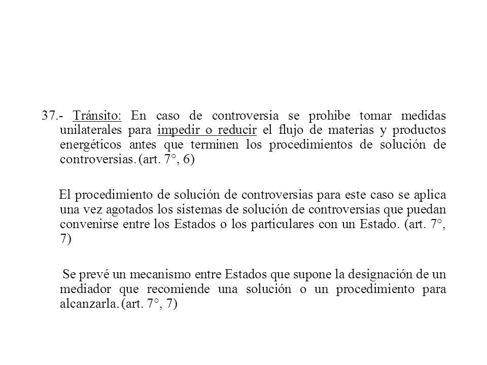 37.- Tránsito: En caso de controversia se prohibe tomar medidas unilaterales para impedir o reducir el flujo de materias y productos energéticos antes