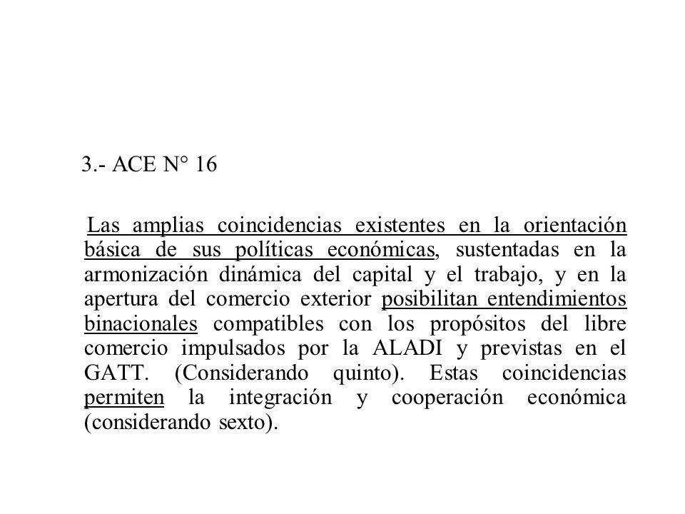 3.- ACE N° 16 Las amplias coincidencias existentes en la orientación básica de sus políticas económicas, sustentadas en la armonización dinámica del capital y el trabajo, y en la apertura del comercio exterior posibilitan entendimientos binacionales compatibles con los propósitos del libre comercio impulsados por la ALADI y previstas en el GATT.
