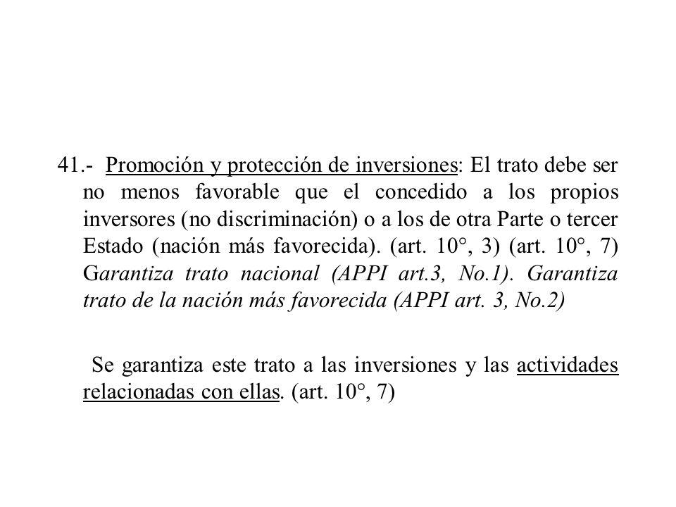 41.- Promoción y protección de inversiones: El trato debe ser no menos favorable que el concedido a los propios inversores (no discriminación) o a los de otra Parte o tercer Estado (nación más favorecida).