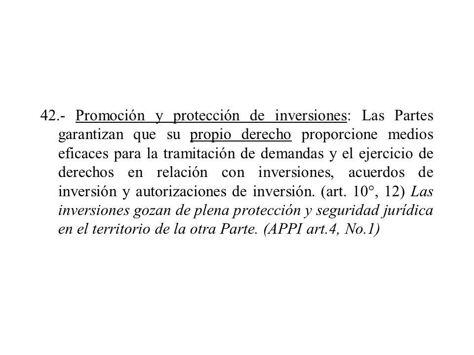 42.- Promoción y protección de inversiones: Las Partes garantizan que su propio derecho proporcione medios eficaces para la tramitación de demandas y el ejercicio de derechos en relación con inversiones, acuerdos de inversión y autorizaciones de inversión.