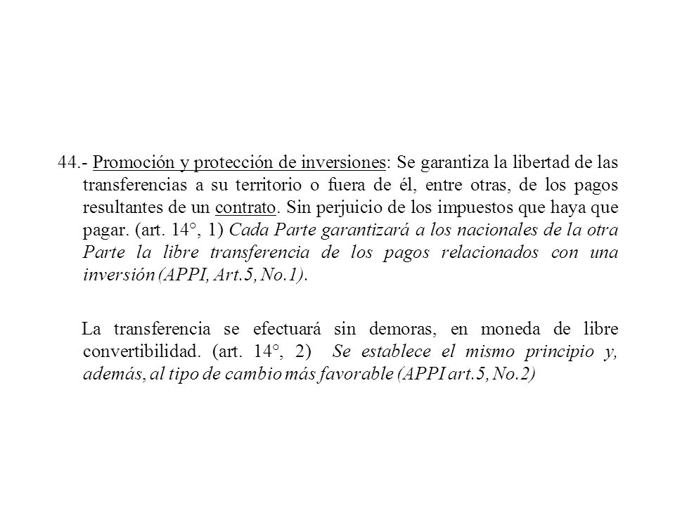 44.- Promoción y protección de inversiones: Se garantiza la libertad de las transferencias a su territorio o fuera de él, entre otras, de los pagos resultantes de un contrato.