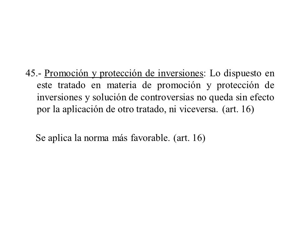 45.- Promoción y protección de inversiones: Lo dispuesto en este tratado en materia de promoción y protección de inversiones y solución de controversi