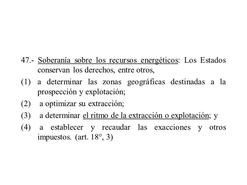47.- Soberanía sobre los recursos energéticos: Los Estados conservan los derechos, entre otros, (1)a determinar las zonas geográficas destinadas a la