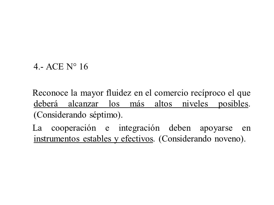 4.- ACE N° 16 Reconoce la mayor fluidez en el comercio recíproco el que deberá alcanzar los más altos niveles posibles. (Considerando séptimo). La coo