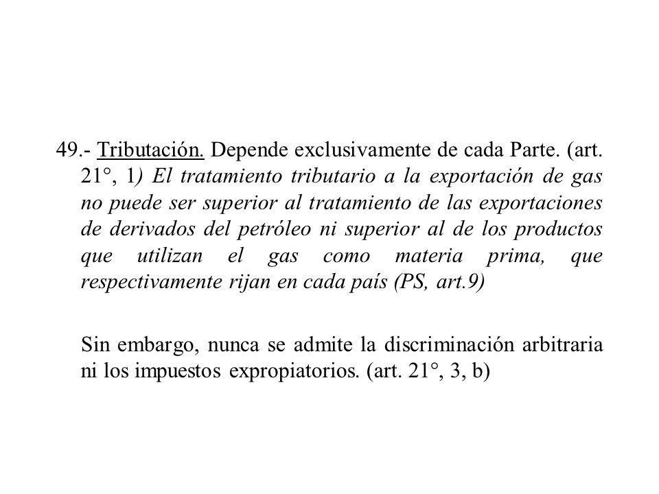 49.- Tributación. Depende exclusivamente de cada Parte. (art. 21°, 1) El tratamiento tributario a la exportación de gas no puede ser superior al trata