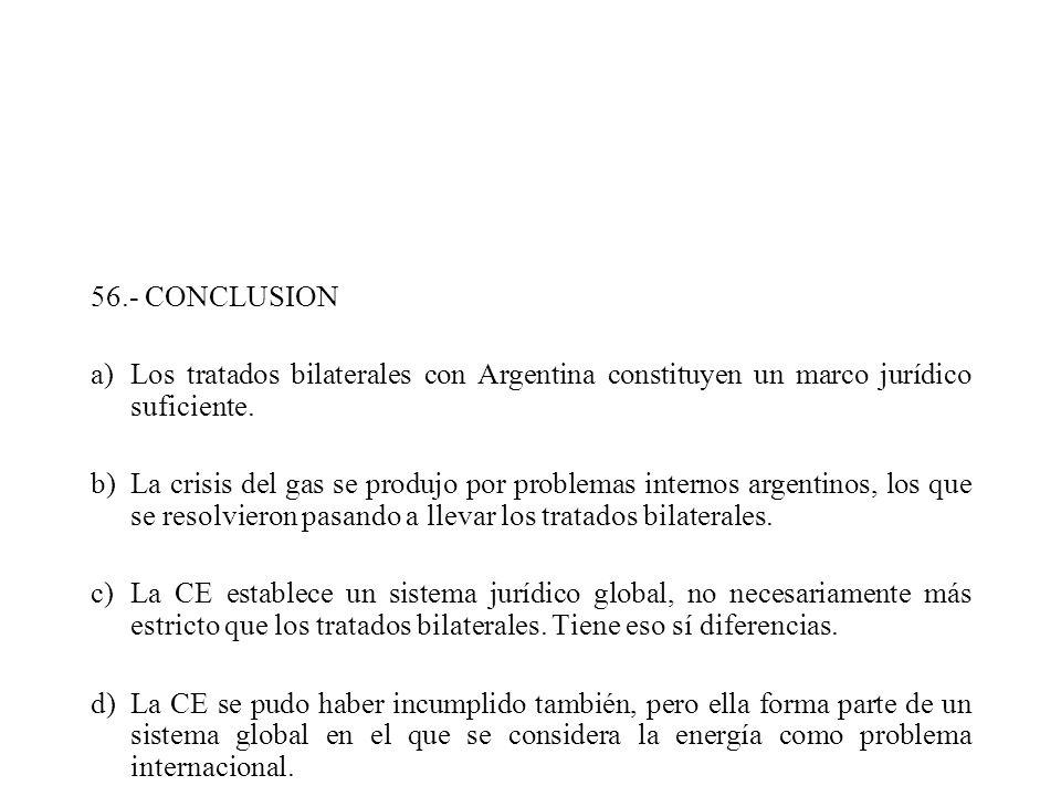 56.- CONCLUSION a)Los tratados bilaterales con Argentina constituyen un marco jurídico suficiente. b)La crisis del gas se produjo por problemas intern