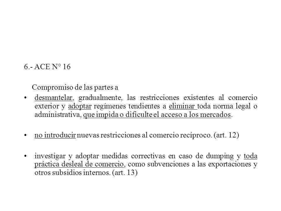 6.- ACE N° 16 Compromiso de las partes a desmantelar, gradualmente, las restricciones existentes al comercio exterior y adoptar regímenes tendientes a