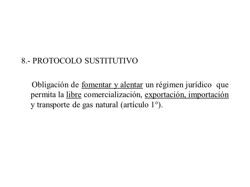 8.- PROTOCOLO SUSTITUTIVO Obligación de fomentar y alentar un régimen jurídico que permita la libre comercialización, exportación, importación y transporte de gas natural (artículo 1°).