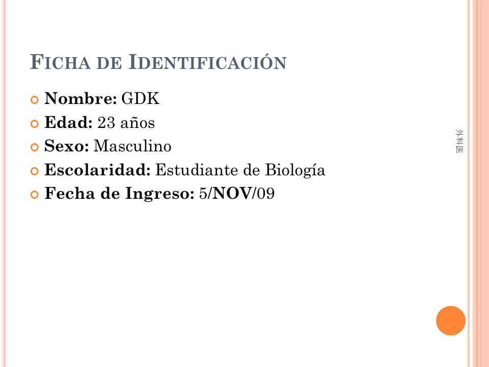 F ICHA DE I DENTIFICACIÓN Nombre: GDK Edad: 23 años Sexo: Masculino Escolaridad: Estudiante de Biología Fecha de Ingreso: 5/ NOV /09