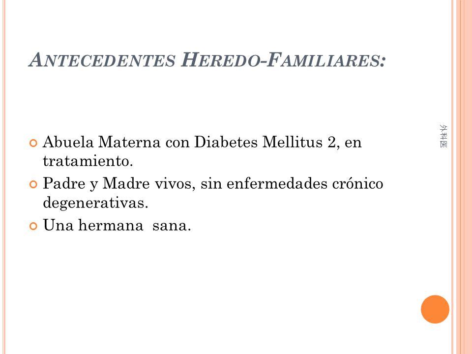 A NTECEDENTES H EREDO -F AMILIARES : Abuela Materna con Diabetes Mellitus 2, en tratamiento. Padre y Madre vivos, sin enfermedades crónico degenerativ