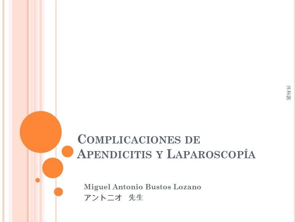 C OMPLICACIONES DE A PENDICITIS Y L APAROSCOPÍA Miguel Antonio Bustos Lozano