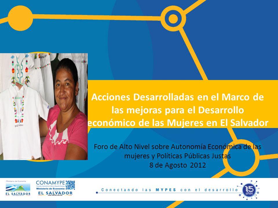 Acciones Desarrolladas en el Marco de las mejoras para el Desarrollo económico de las Mujeres en El Salvador Foro de Alto Nivel sobre Autonomía Económica de las mujeres y Políticas Públicas Justas 8 de Agosto 2012