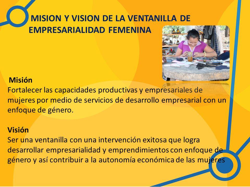 MISION Y VISION DE LA VENTANILLA DE EMPRESARIALIDAD FEMENINA Misión Fortalecer las capacidades productivas y empresariales de mujeres por medio de servicios de desarrollo empresarial con un enfoque de género.