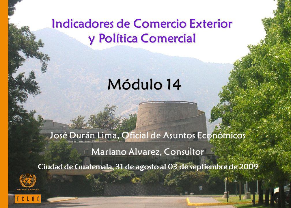 1 Indicadores de Comercio Exterior y Política Comercial José Durán Lima, Oficial de Asuntos Económicos Mariano Alvarez, Consultor Ciudad de Guatemala, 31 de agosto al 03 de septiembre de 2009 Módulo 14
