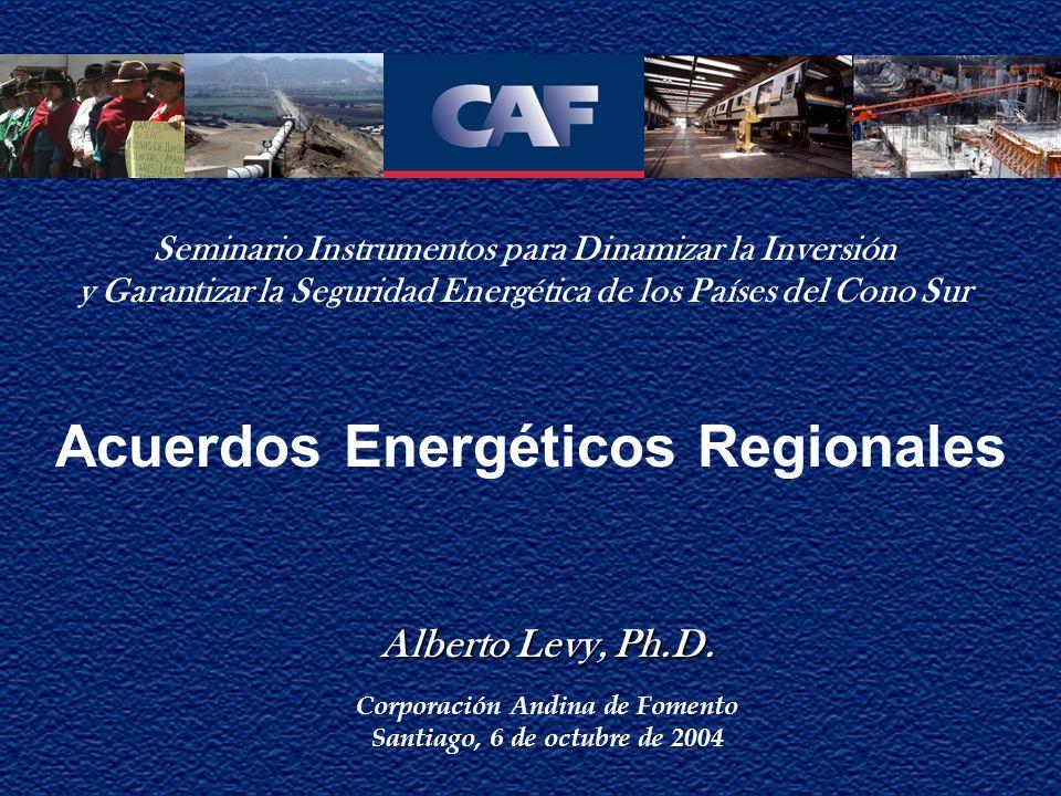 Acuerdos Energéticos Regionales Alberto Levy, Ph.D. Alberto Levy, Ph.D. Corporación Andina de Fomento Santiago, 6 de octubre de 2004 Seminario Instrum