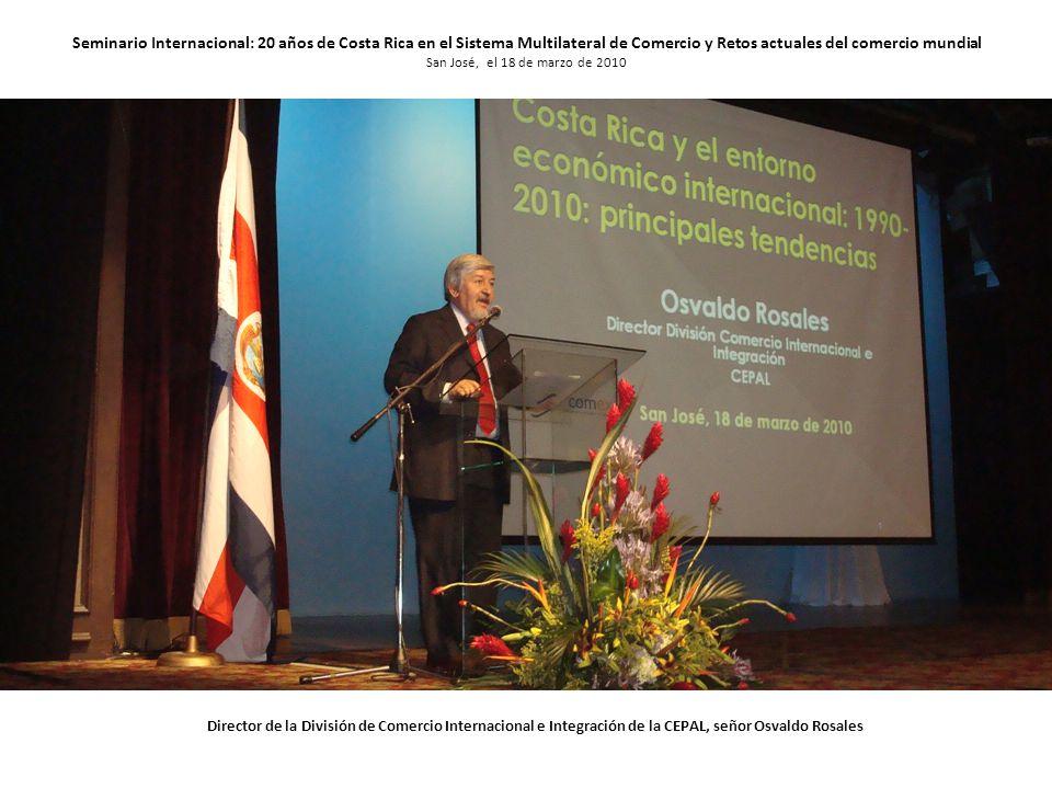 Seminario Internacional: 20 años de Costa Rica en el Sistema Multilateral de Comercio y Retos actuales del comercio mundial San José, el 18 de marzo de 2010 Director de la División de Comercio Internacional e Integración de la CEPAL, señor Osvaldo Rosales