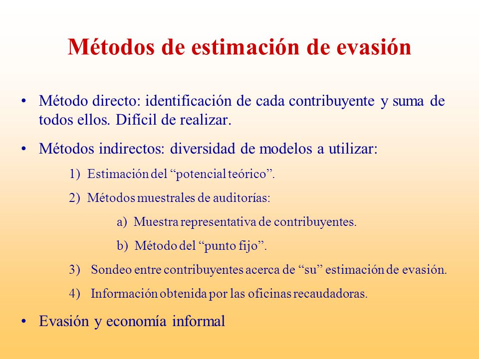 Métodos de estimación de evasión Método directo: identificación de cada contribuyente y suma de todos ellos. Difícil de realizar. Métodos indirectos: