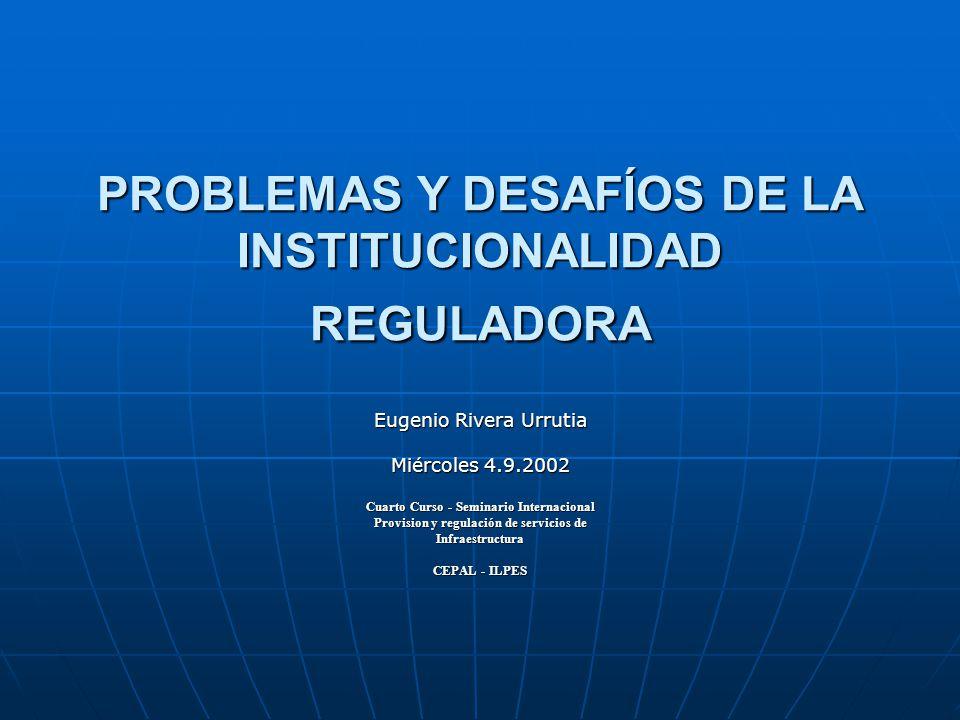 PROBLEMAS Y DESAFÍOS DE LA INSTITUCIONALIDAD REGULADORA Eugenio Rivera Urrutia Miércoles 4.9.2002 Cuarto Curso - Seminario Internacional Provision y r