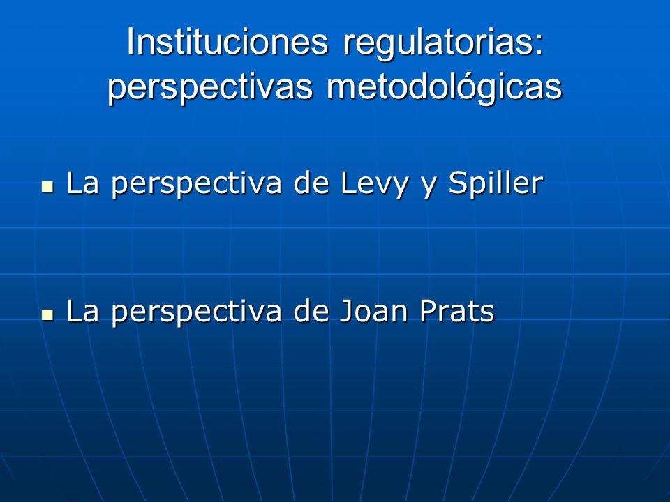 Instituciones regulatorias: perspectivas metodológicas La perspectiva de Levy y Spiller La perspectiva de Levy y Spiller La perspectiva de Joan Prats